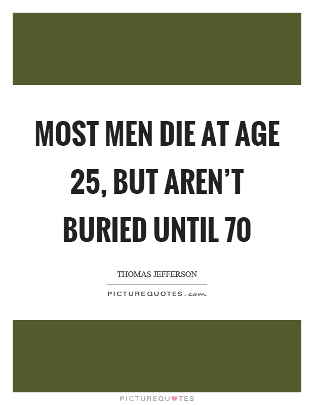 Most men die at age 25, but aren't buried until 70 Picture Quote #1