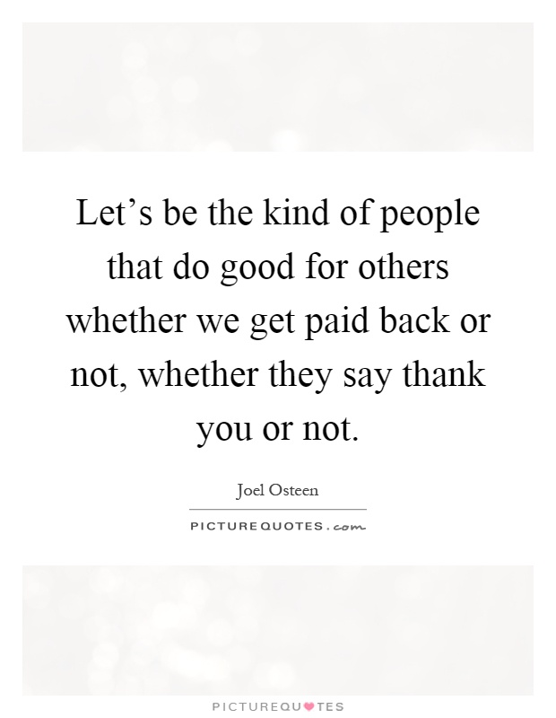 Let's be the kind of people that do good for others whether we get paid back or not, whether they say thank you or not Picture Quote #1