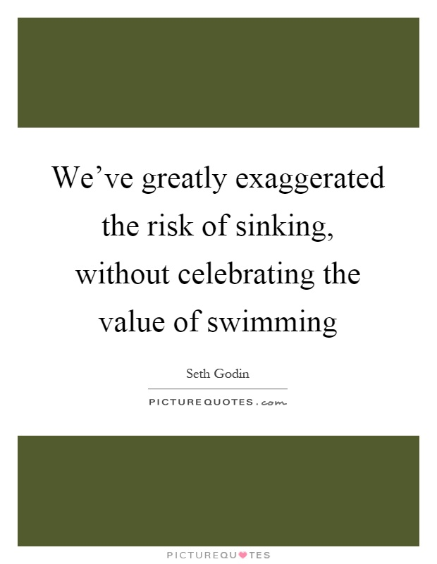 We've greatly exaggerated the risk of sinking, without celebrating the value of swimming Picture Quote #1