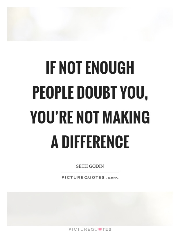 If not enough people doubt you, you're not making a difference Picture Quote #1