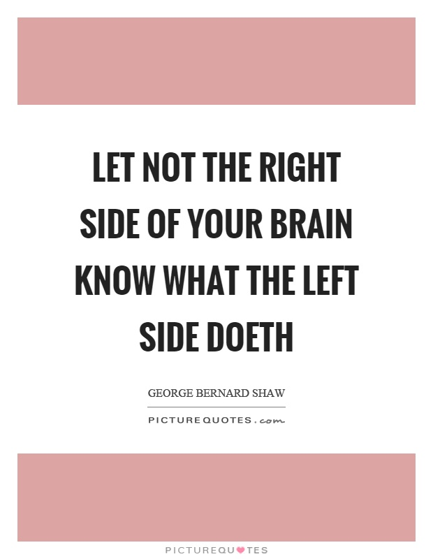 Let not the right side of your brain know what the left side doeth Picture Quote #1