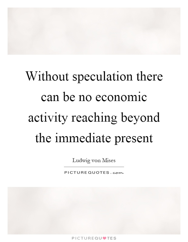 Without speculation there can be no economic activity reaching beyond the immediate present Picture Quote #1