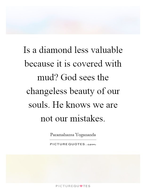 Is a diamond less valuable because it is covered with mud? God sees the changeless beauty of our souls. He knows we are not our mistakes Picture Quote #1
