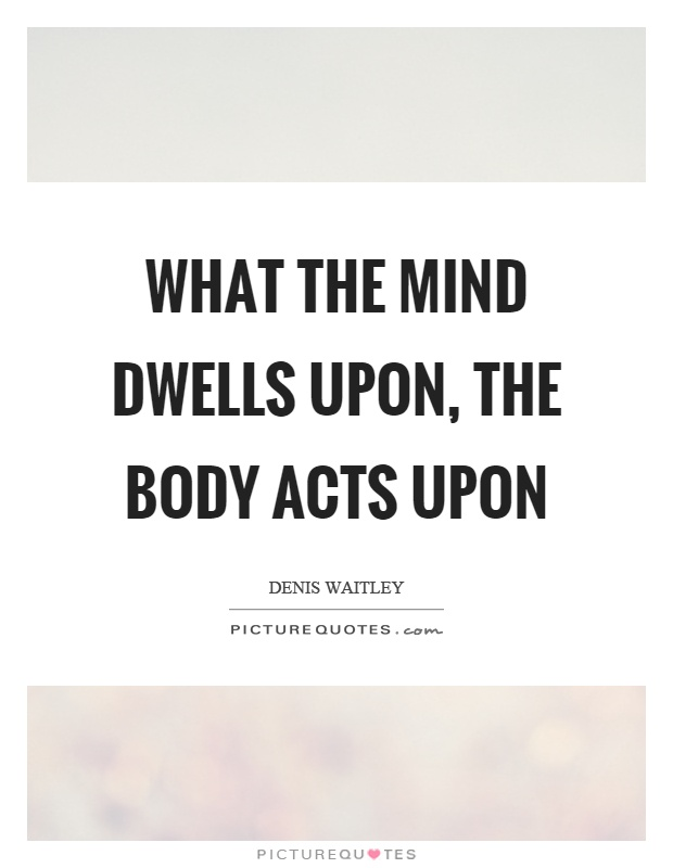 What the mind dwells upon, the body acts upon Picture Quote #1