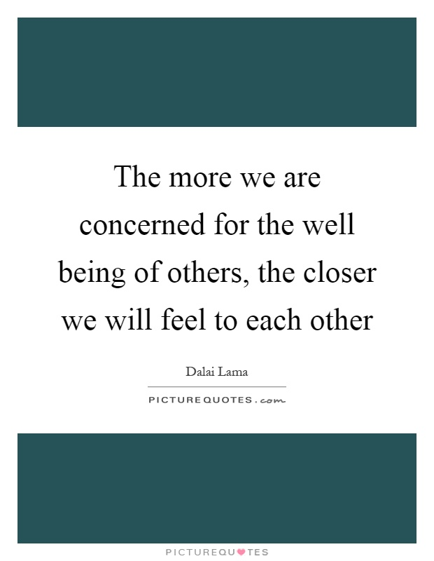 The more we are concerned for the well being of others, the closer we will feel to each other Picture Quote #1