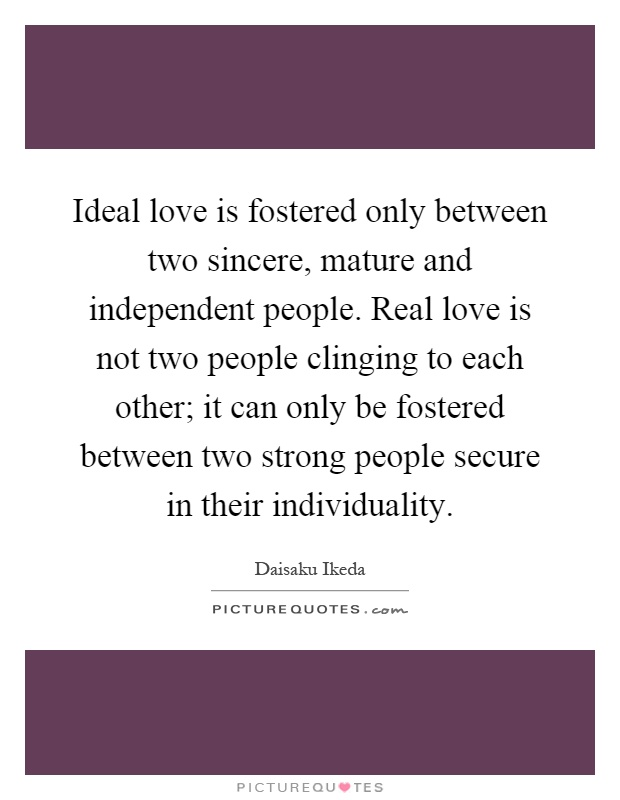 Ideal love is fostered only between two sincere, mature and independent people. Real love is not two people clinging to each other; it can only be fostered between two strong people secure in their individuality Picture Quote #1