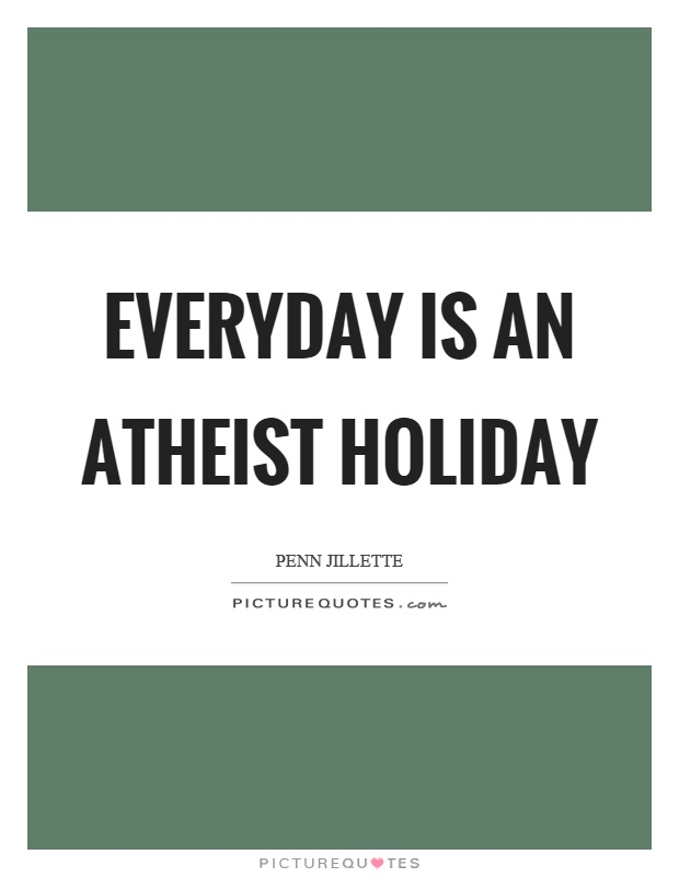 Everyday is an atheist holiday Picture Quote #1