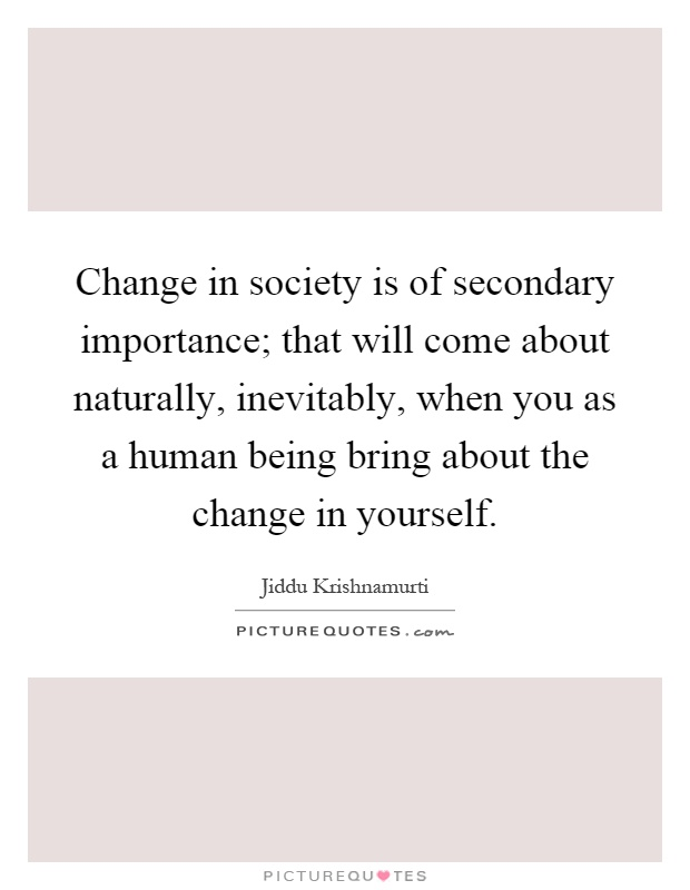 Change in society is of secondary importance; that will come about naturally, inevitably, when you as a human being bring about the change in yourself Picture Quote #1