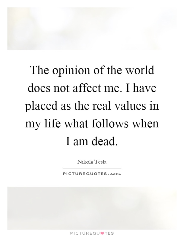 The opinion of the world does not affect me. I have placed as the real values in my life what follows when I am dead Picture Quote #1