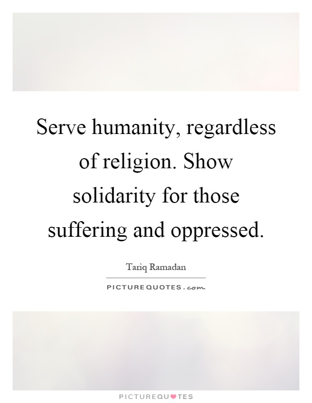 Serve humanity, regardless of religion. Show solidarity for those suffering and oppressed Picture Quote #1