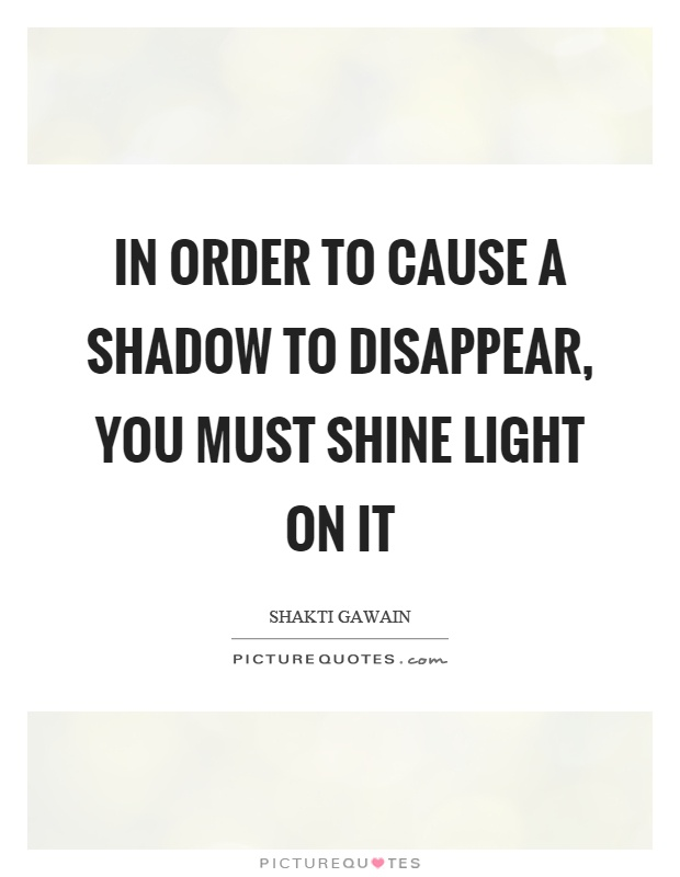 In order to cause a shadow to disappear, you must shine light on it Picture Quote #1
