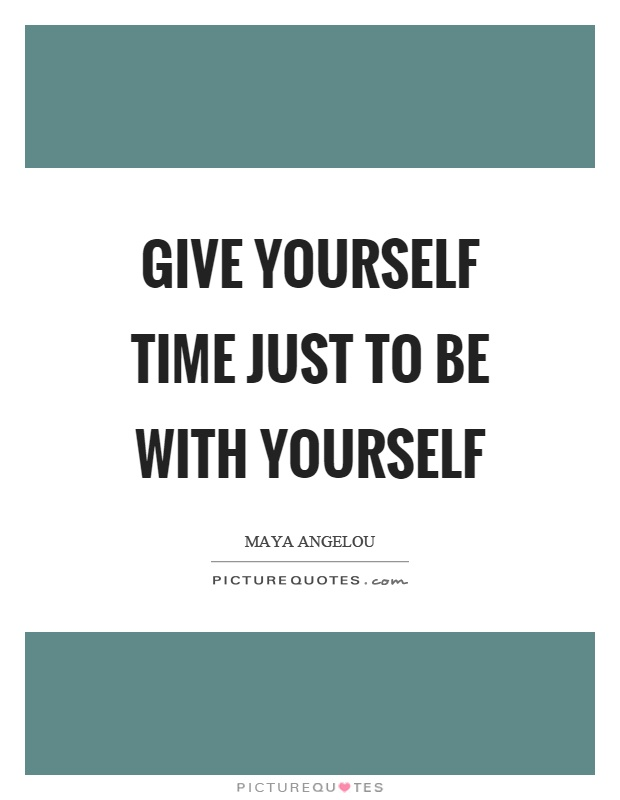 Give yourself time just to be with yourself Picture Quote #1