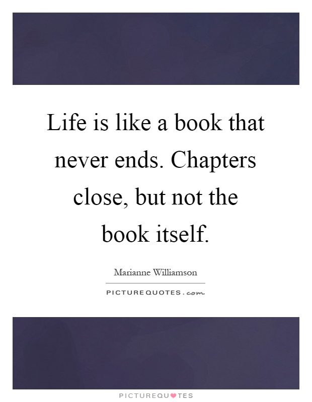 Life is like a book that never ends. Chapters close, but not the book itself Picture Quote #1