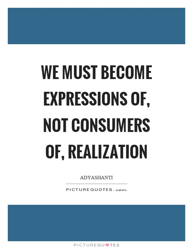We must become expressions of, not consumers of, realization Picture Quote #1