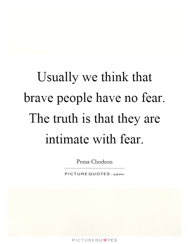 Usually we think that brave people have no fear. The truth is that they are intimate with fear Picture Quote #1