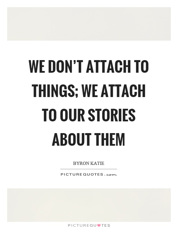 We don't attach to things; we attach to our stories about them Picture Quote #1