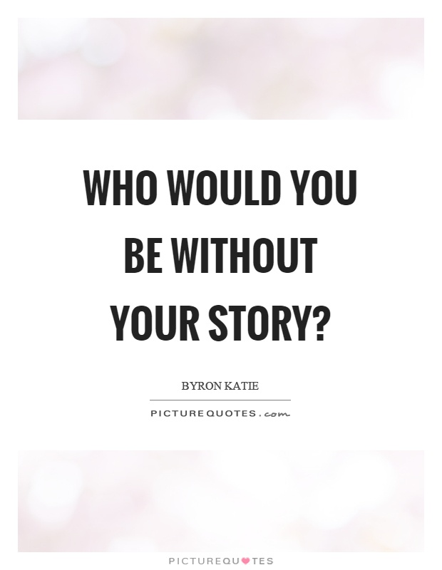 Who would you be without your story? Picture Quote #1