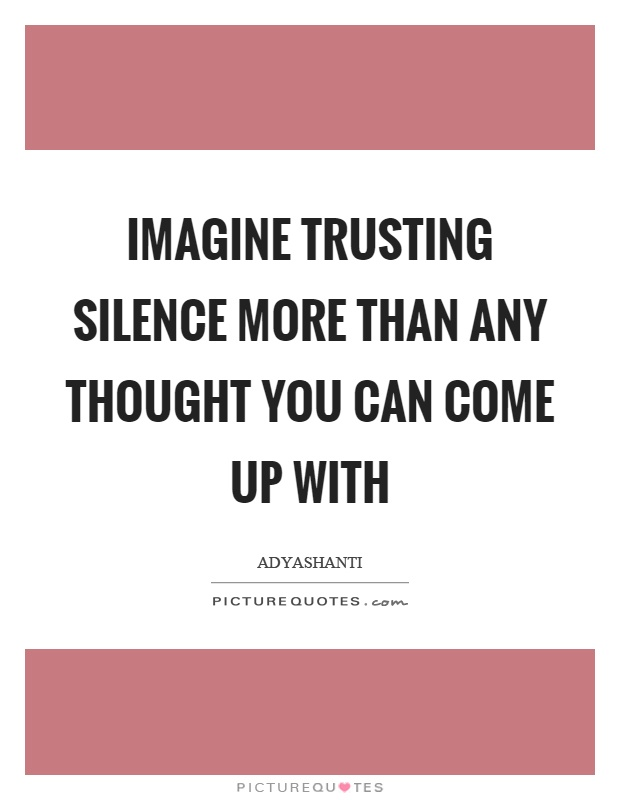 Imagine trusting silence more than any thought you can come up with Picture Quote #1