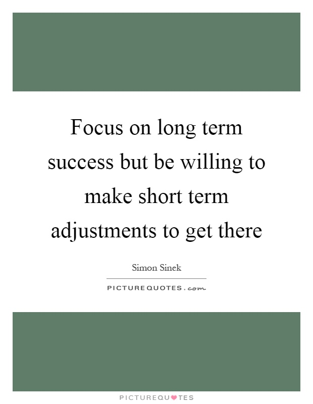 Focus on long term success but be willing to make short term adjustments to get there Picture Quote #1
