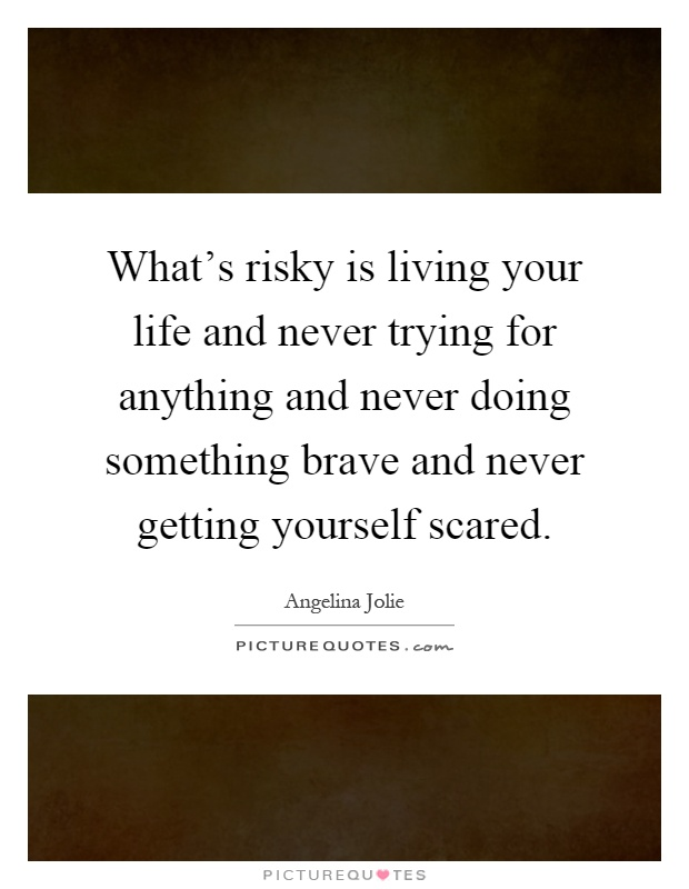 What's risky is living your life and never trying for anything and never doing something brave and never getting yourself scared Picture Quote #1