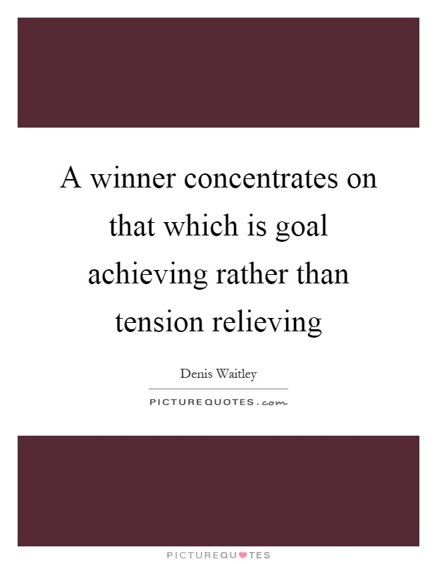 A winner concentrates on that which is goal achieving rather than tension relieving Picture Quote #1
