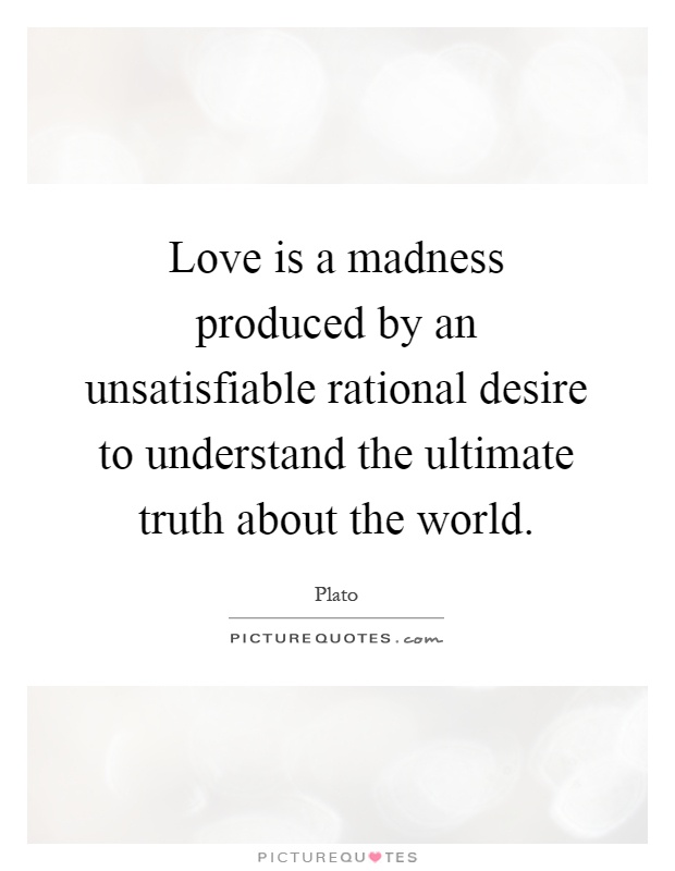 Love is a madness produced by an unsatisfiable rational desire to understand the ultimate truth about the world Picture Quote #1