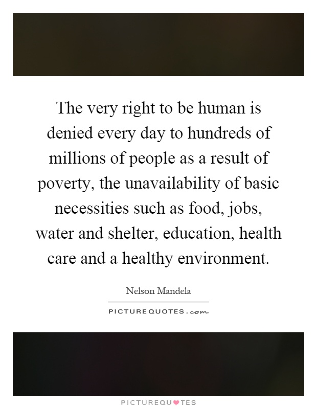 The very right to be human is denied every day to hundreds of millions of people as a result of poverty, the unavailability of basic necessities such as food, jobs, water and shelter, education, health care and a healthy environment Picture Quote #1