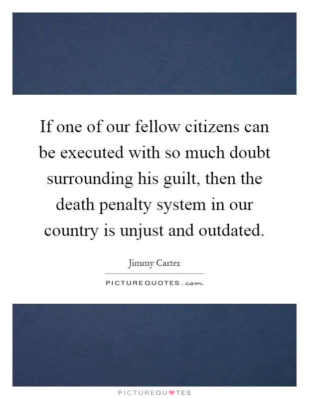 If one of our fellow citizens can be executed with so much doubt surrounding his guilt, then the death penalty system in our country is unjust and outdated Picture Quote #1