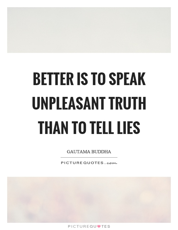 Better is to speak unpleasant truth than to tell lies ...