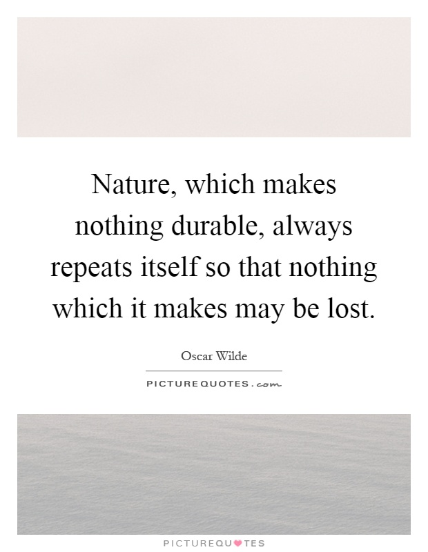 Nature, which makes nothing durable, always repeats itself so that nothing which it makes may be lost Picture Quote #1