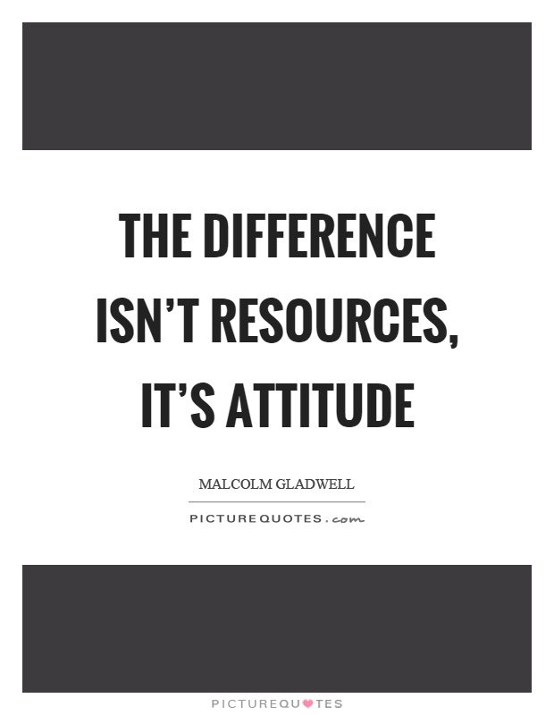The difference isn't resources, it's attitude Picture Quote #1