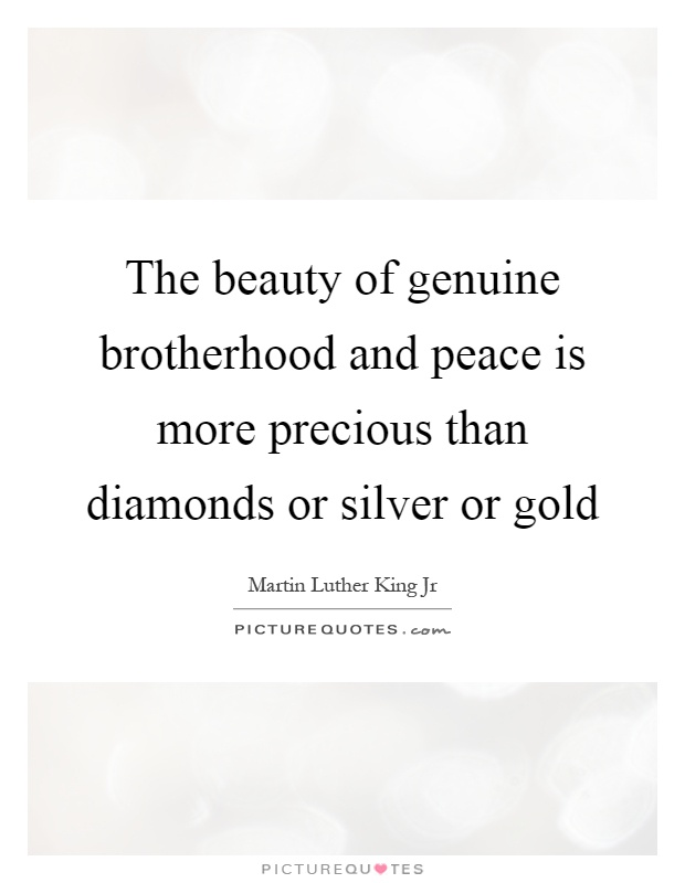 The beauty of genuine brotherhood and peace is more precious than diamonds or silver or gold Picture Quote #1