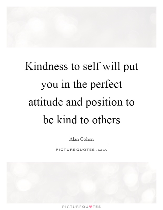 Kindness to self will put you in the perfect attitude and position to be kind to others Picture Quote #1