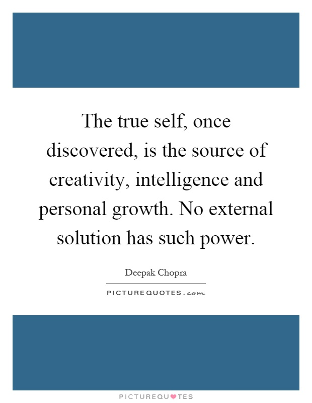 The true self, once discovered, is the source of creativity, intelligence and personal growth. No external solution has such power Picture Quote #1