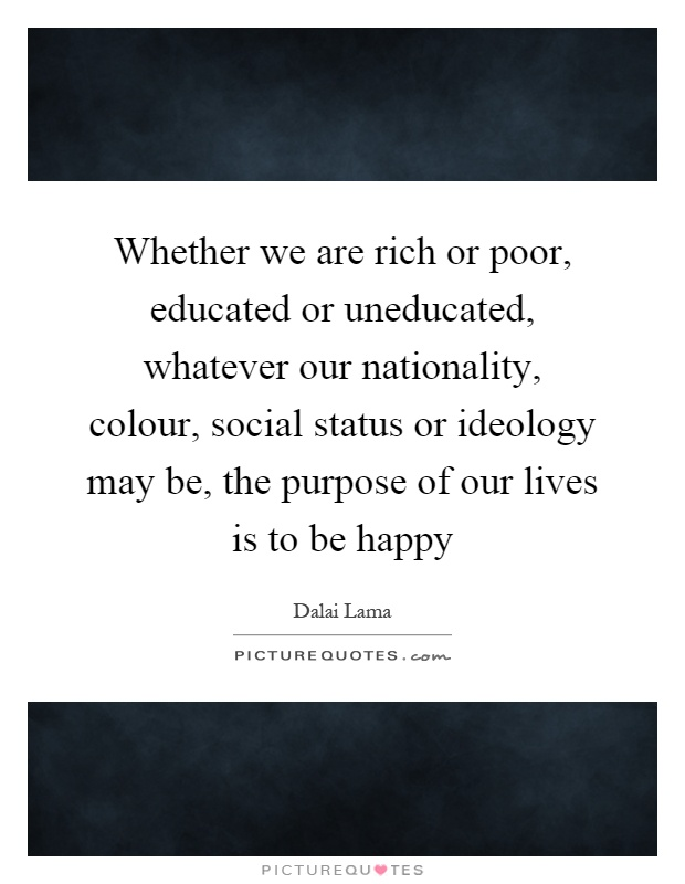 Whether we are rich or poor, educated or uneducated, whatever our nationality, colour, social status or ideology may be, the purpose of our lives is to be happy Picture Quote #1