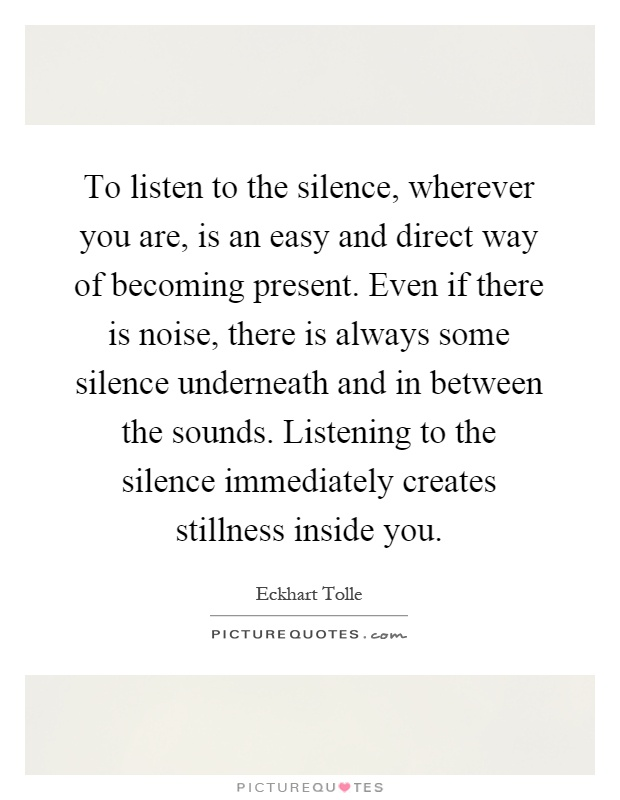 To listen to the silence, wherever you are, is an easy and direct way of becoming present. Even if there is noise, there is always some silence underneath and in between the sounds. Listening to the silence immediately creates stillness inside you Picture Quote #1