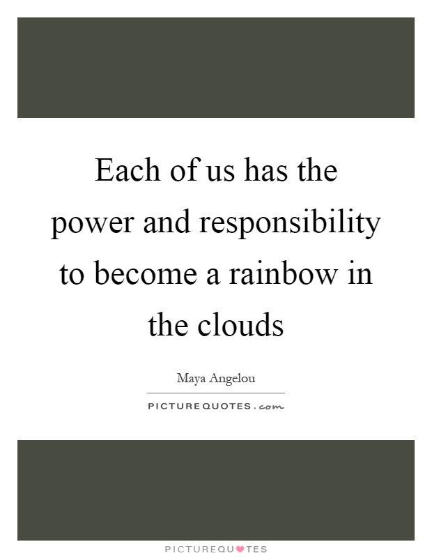 Each of us has the power and responsibility to become a rainbow in the clouds Picture Quote #1