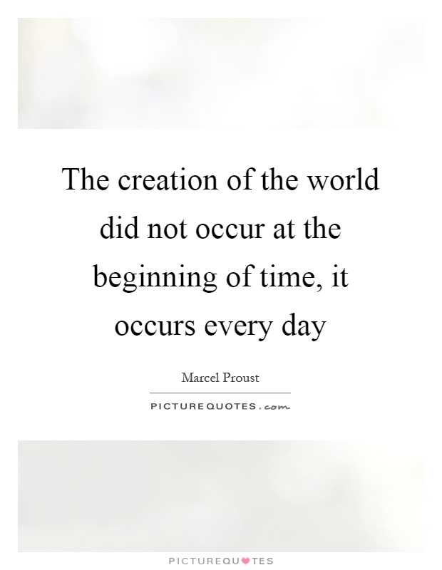 The creation of the world did not occur at the beginning of time, it occurs every day Picture Quote #1
