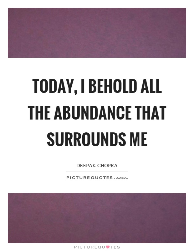 Today, I behold all the abundance that surrounds me Picture Quote #1