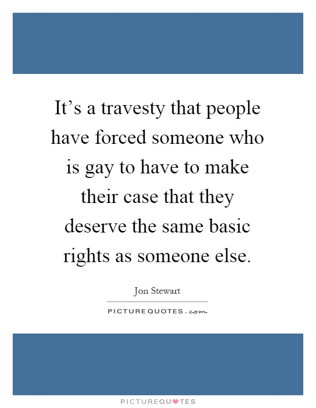 It's a travesty that people have forced someone who is gay to have to make their case that they deserve the same basic rights as someone else Picture Quote #1