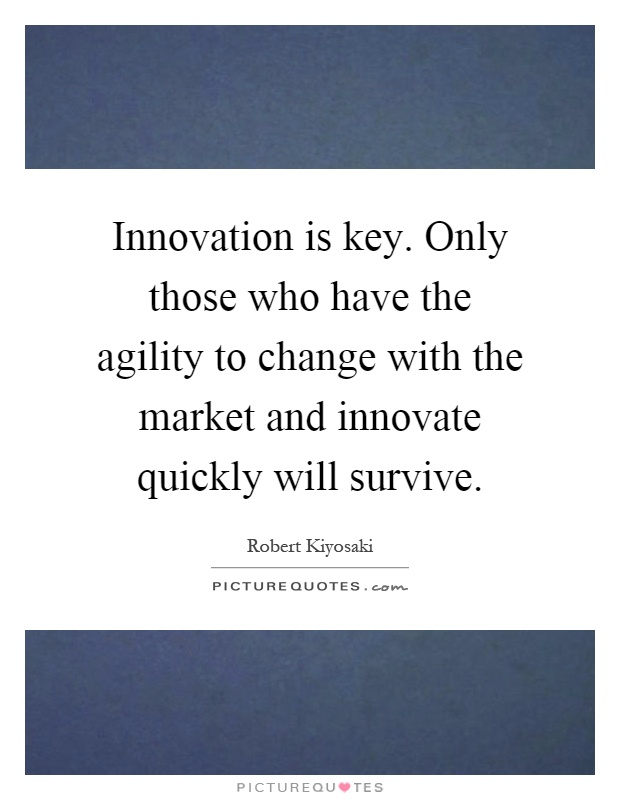 Innovation is key. Only those who have the agility to change with the market and innovate quickly will survive Picture Quote #1