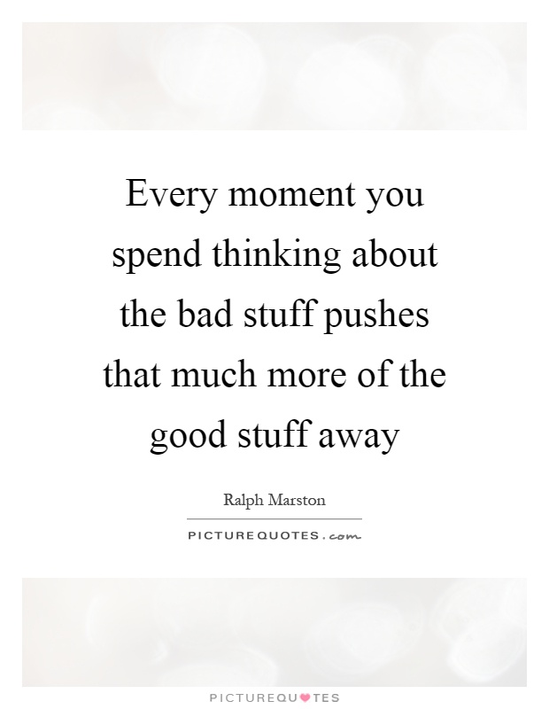 Every moment you spend thinking about the bad stuff pushes that much more of the good stuff away Picture Quote #1