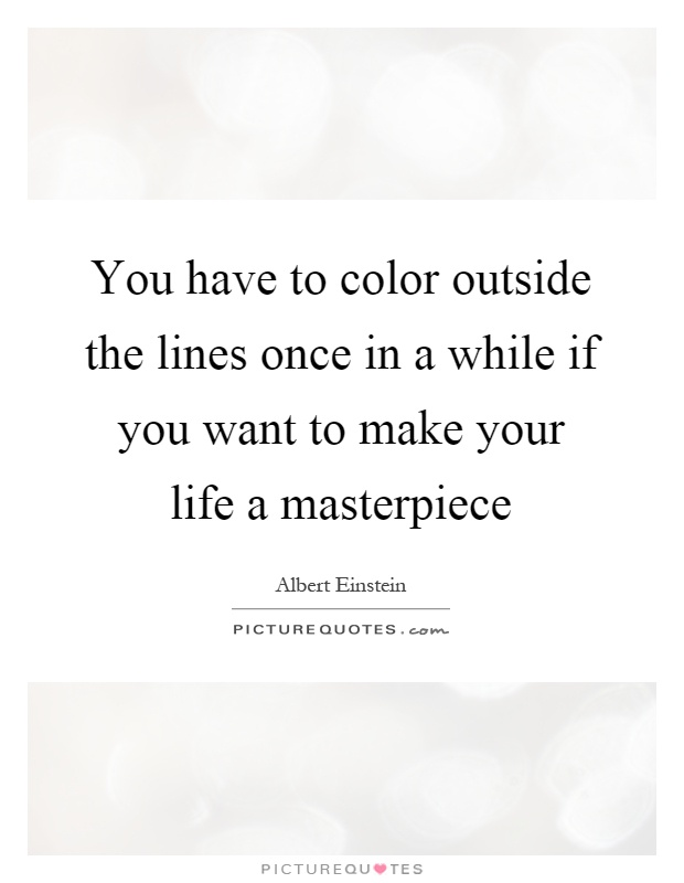 You have to color outside the lines once in a while if you want to make your life a masterpiece Picture Quote #1