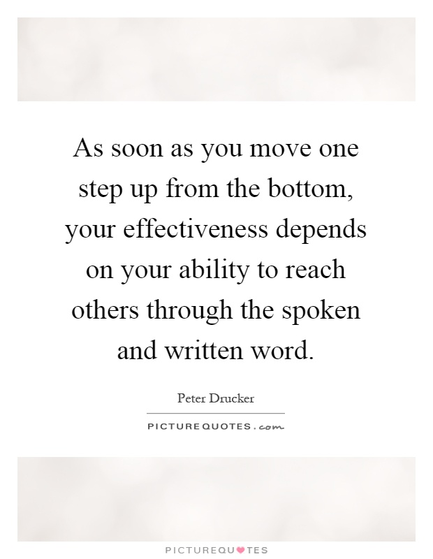 As soon as you move one step up from the bottom, your effectiveness depends on your ability to reach others through the spoken and written word Picture Quote #1