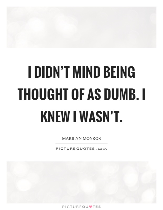 I didn't mind being thought of as dumb. I knew I wasn't Picture Quote #1