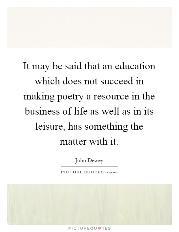 It may be said that an education which does not succeed in making poetry a resource in the business of life as well as in its leisure, has something the matter with it Picture Quote #1