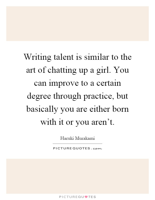 Writing talent is similar to the art of chatting up a girl. You can improve to a certain degree through practice, but basically you are either born with it or you aren't Picture Quote #1