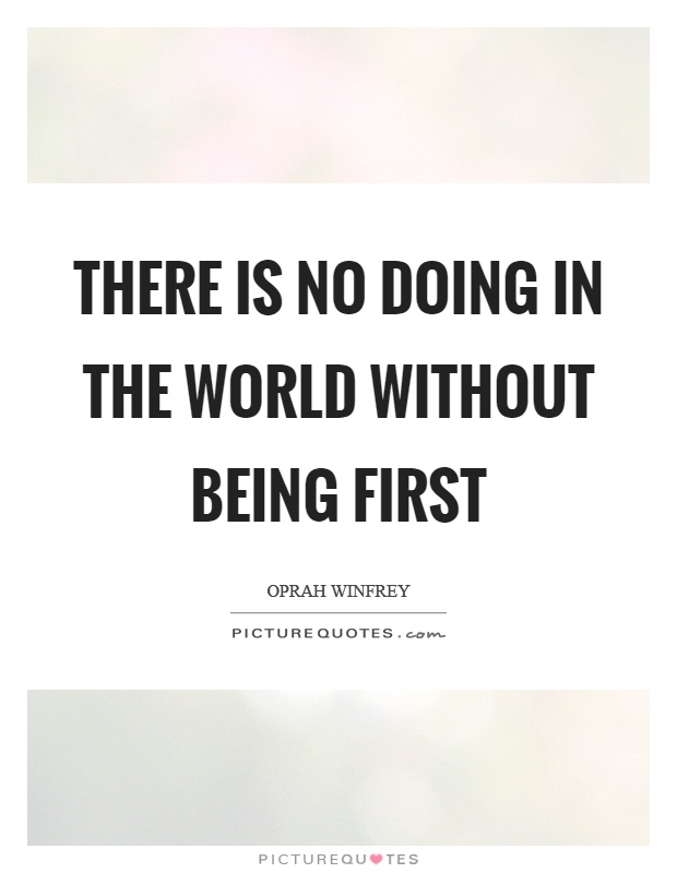 There is no doing in the world without being first Picture Quote #1