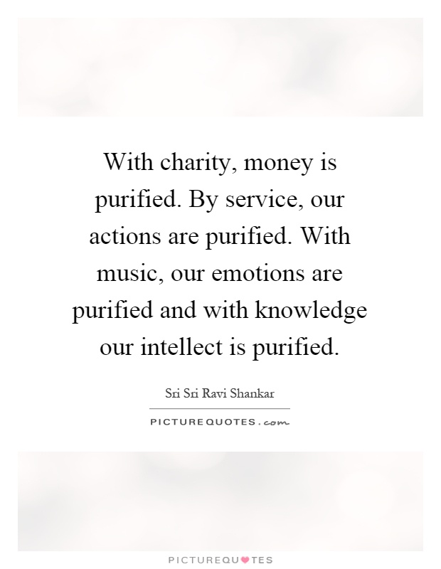 With charity, money is purified. By service, our actions are purified. With music, our emotions are purified and with knowledge our intellect is purified Picture Quote #1