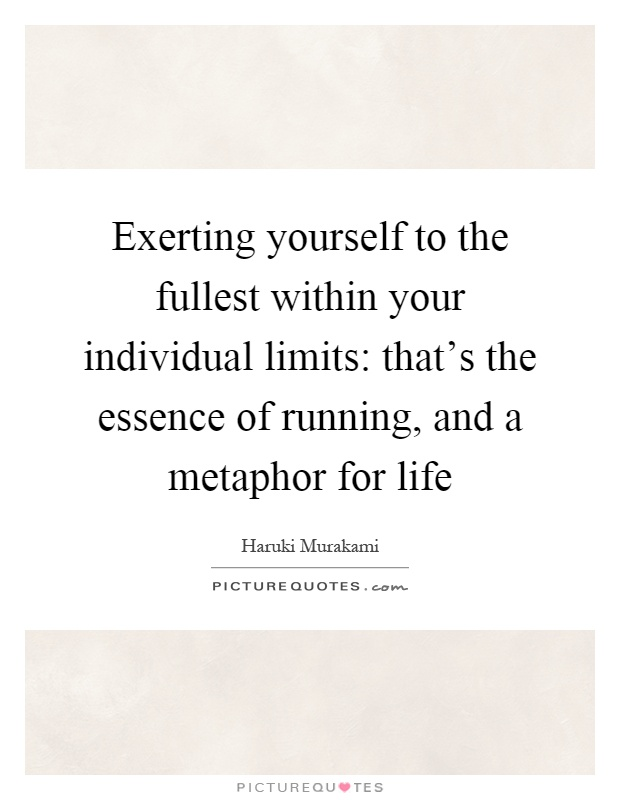 Exerting yourself to the fullest within your individual limits: that's the essence of running, and a metaphor for life Picture Quote #1